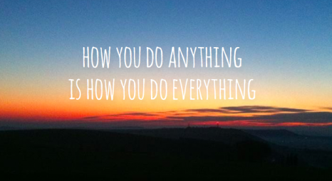 how-you-do-anything-is-how-you-do-everything-quote-2-466x254